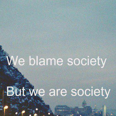 we blame society but we are society